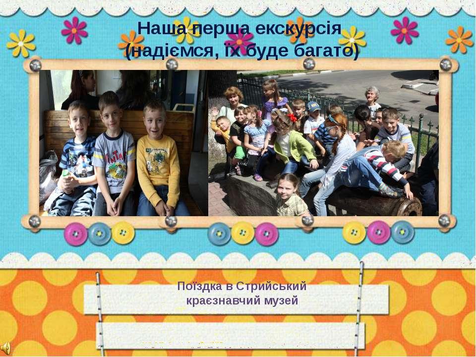 Поїздка в Стрийський краєзнавчий музей Наша перша екскурсія (надіємся, їх буд...