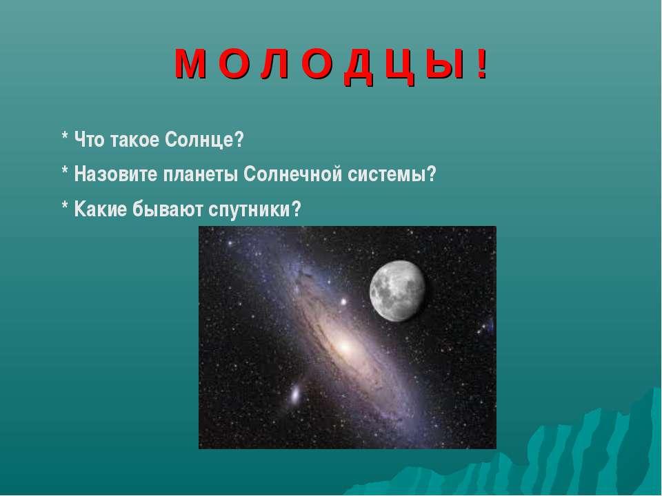 М О Л О Д Ц Ы ! * Что такое Солнце? * Назовите планеты Солнечной системы? * К...