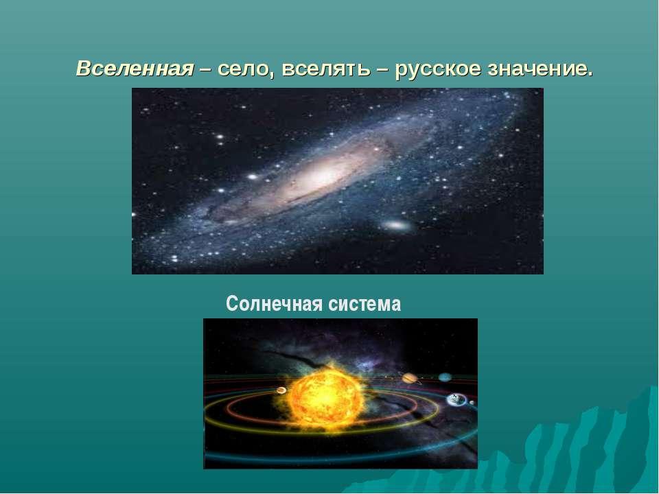 Вселенная – село, вселять – русское значение. Солнечная система