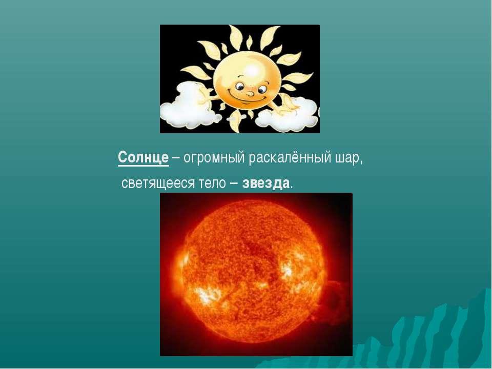 Солнце – огромный раскалённый шар, светящееся тело – звезда.