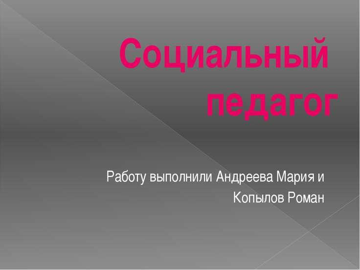 Социальный педагог Работу выполнили Андреева Мария и Копылов Роман