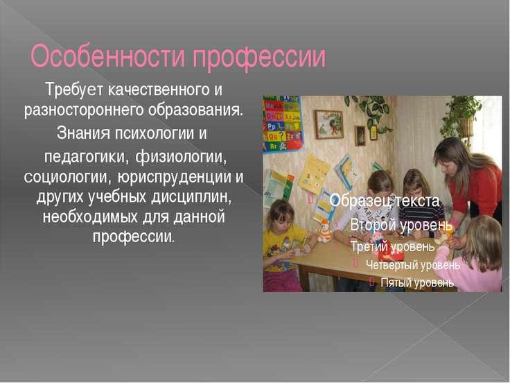 Особенности профессии Требует качественного и разностороннего образования. Зн...