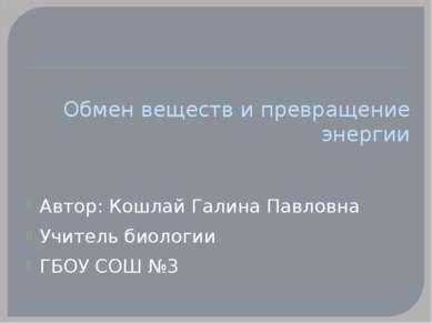 Обмен веществ и превращение энергии Автор: Кошлай Галина Павловна Учитель био...