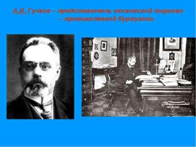 А.И. Гучков – представитель московской торгово – промышленной буржуазии.
