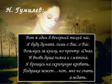 Н. Гумилев: Вот я один в вечерний тихий час, Я буду думать лишь о Вас, о Вас....