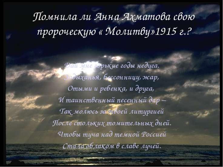 Помнила ли Анна Ахматова свою пророческую « Молитву»1915 г.? Дай мне горькие ...