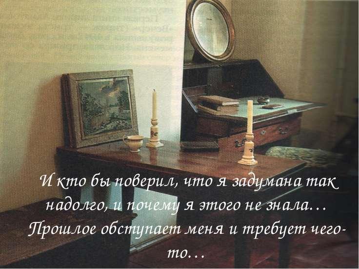 И кто бы поверил, что я задумана так надолго, и почему я этого не знала…Прошл...