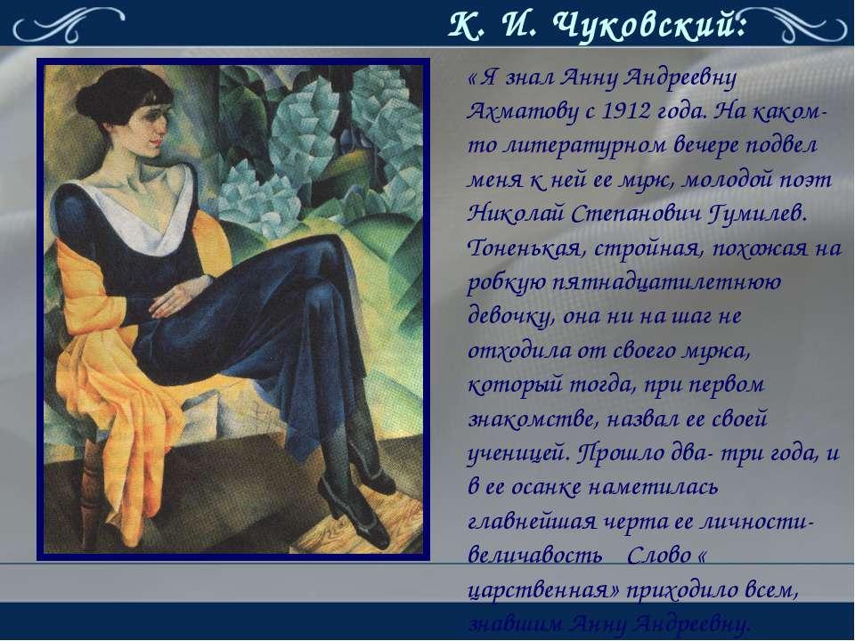 К. И. Чуковский: « Я знал Анну Андреевну Ахматову с 1912 года. На каком- то л...