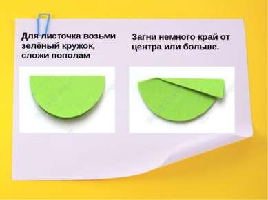 Для листочка возьми зелёный кружок, сложи пополам Загни немного край от центр...