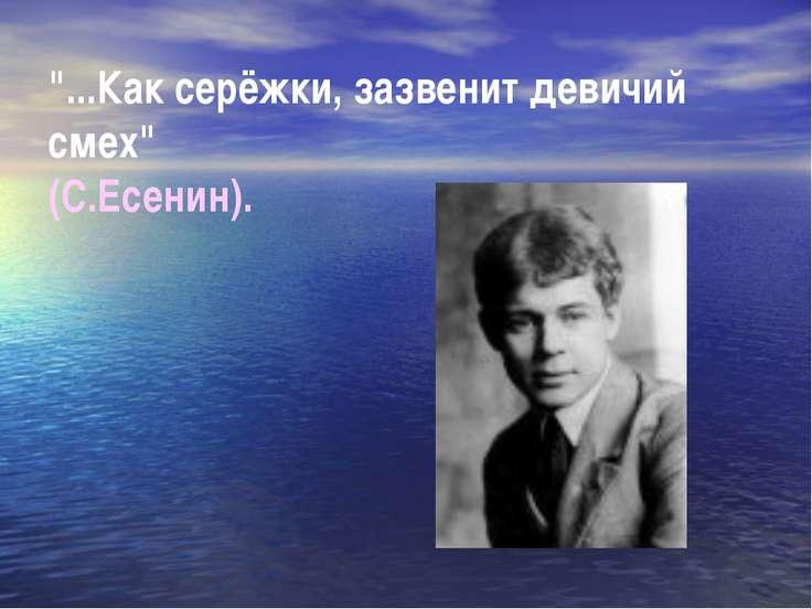 """""""...Как серёжки, зазвенит девичий смех"""" (С.Есенин)."""