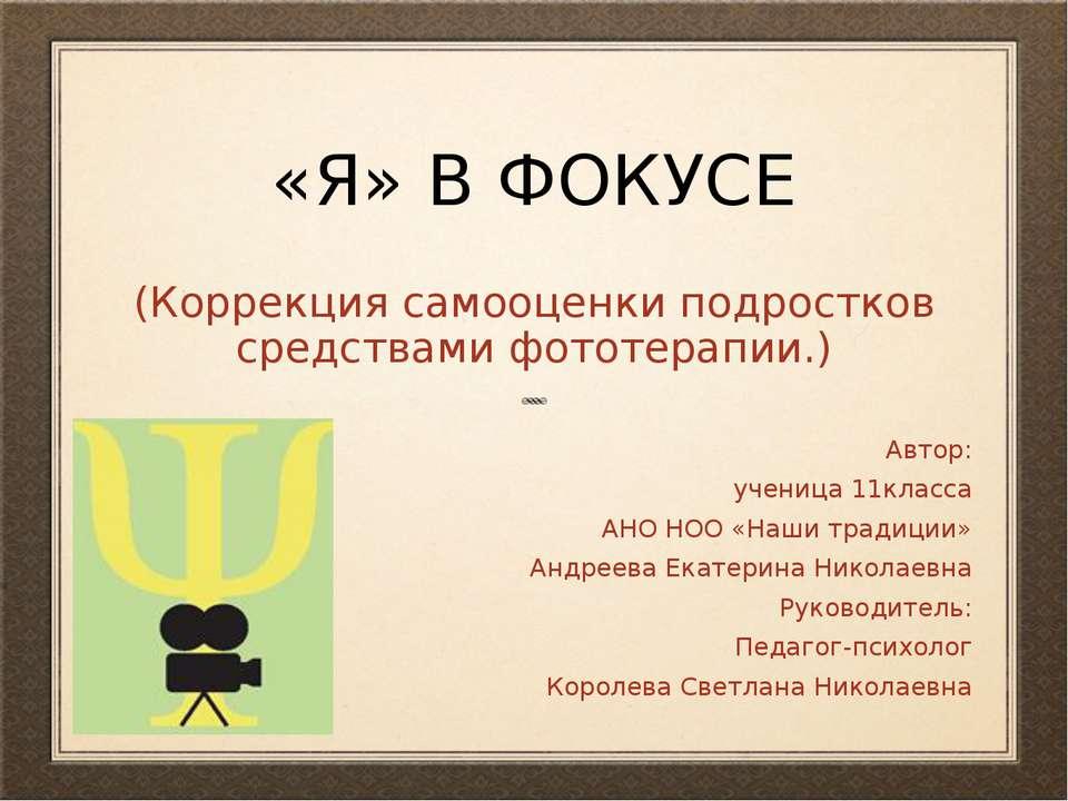 «Я» В ФОКУСЕ (Коррекция самооценки подростков средствами фототерапии.) Автор:...