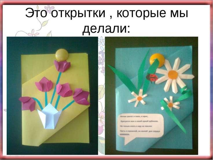 Это открытки , которые мы делали: