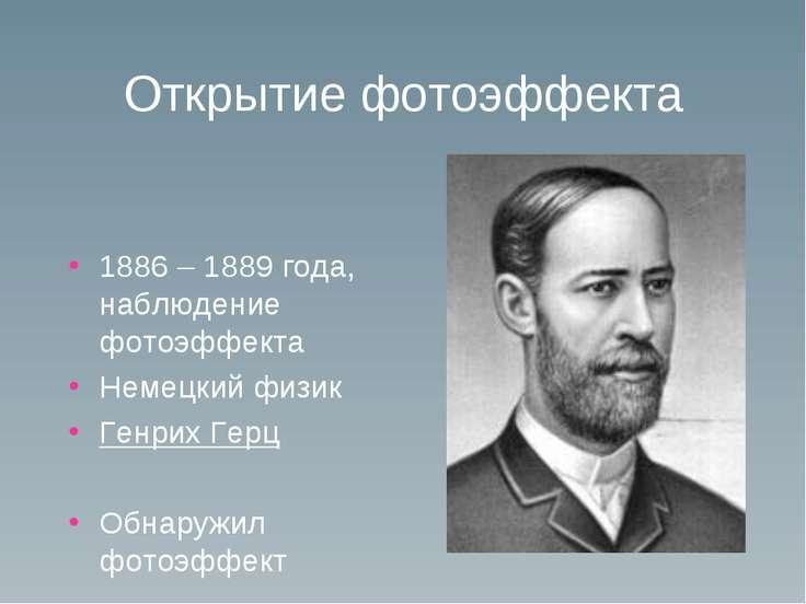 Открытие фотоэффекта 1886 – 1889 года, наблюдение фотоэффекта Немецкий физик ...
