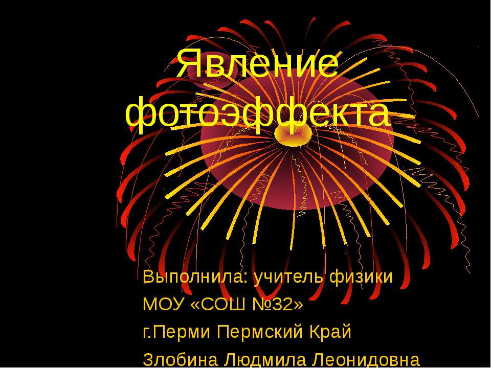 Явление фотоэффекта Выполнила: учитель физики МОУ «СОШ №32» г.Перми Пермский ...