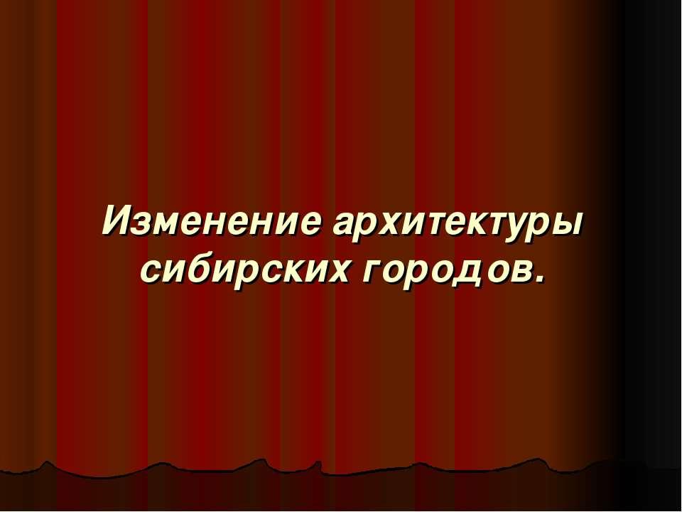 Изменение архитектуры сибирских городов.