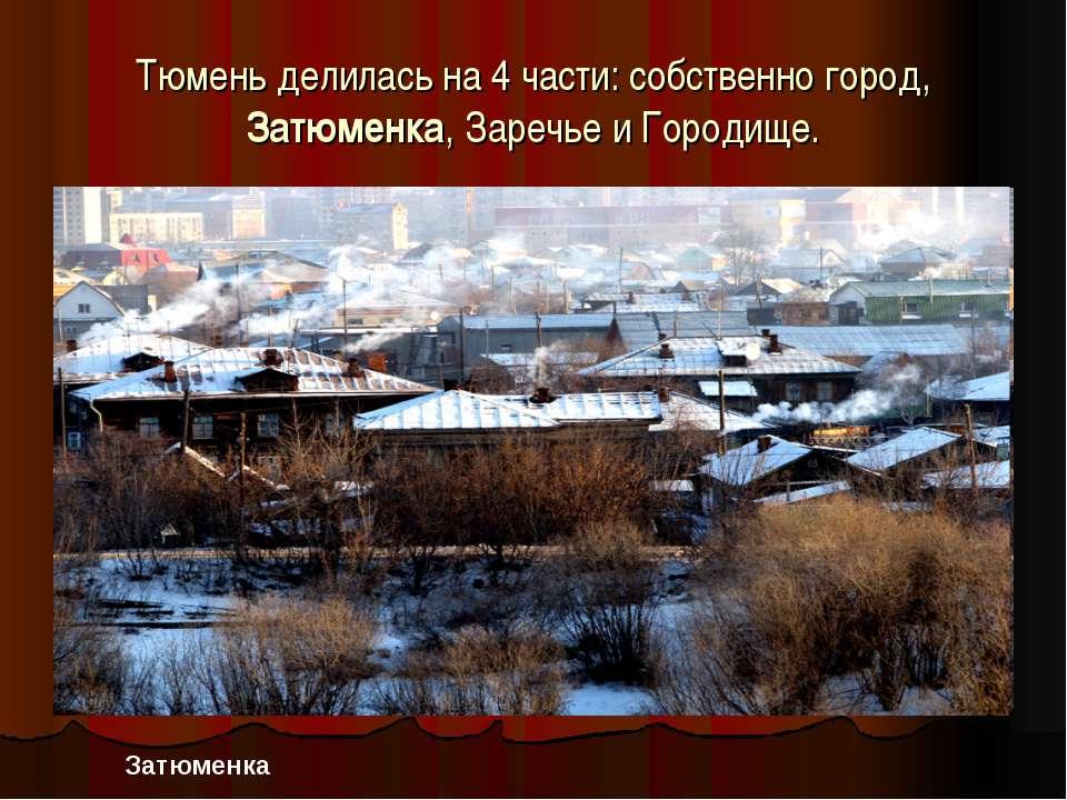 Тюмень делилась на 4 части: собственно город, Затюменка, Заречье и Городище. ...