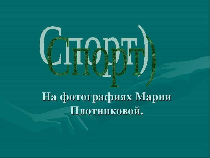 На фотографиях Марии Плотниковой.