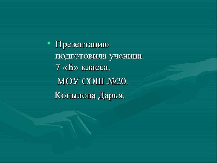 Презентацию подготовила ученица 7 «Б» класса. МОУ СОШ №20. Копылова Дарья.