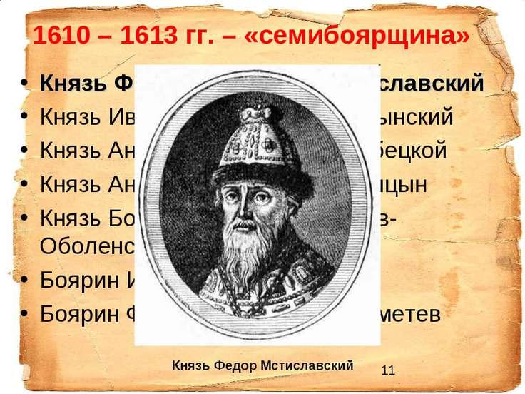 1610 – 1613 гг. – «семибоярщина» Князь Фёдор Иванович Мстиславский Князь Иван...