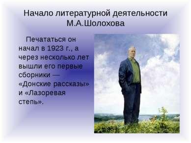 Начало литературной деятельности М.А.Шолохова Печататься он начал в 1923 г., ...