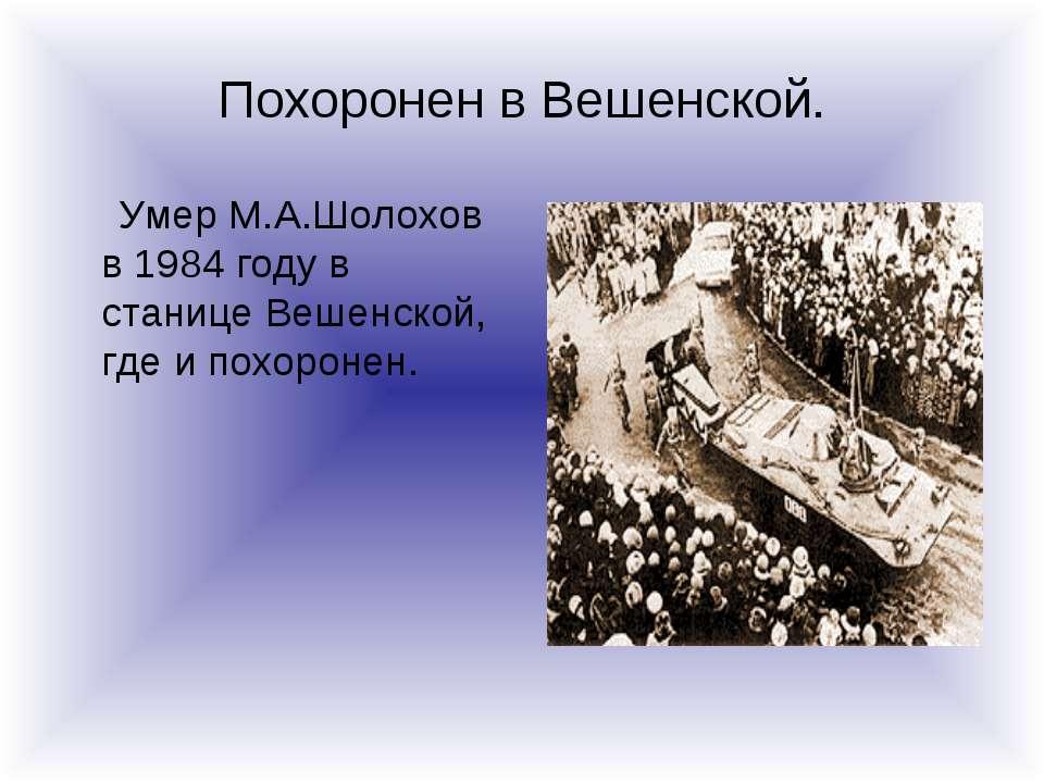 Похоронен в Вешенской. Умер М.А.Шолохов в 1984 году в станице Вешенской, где ...