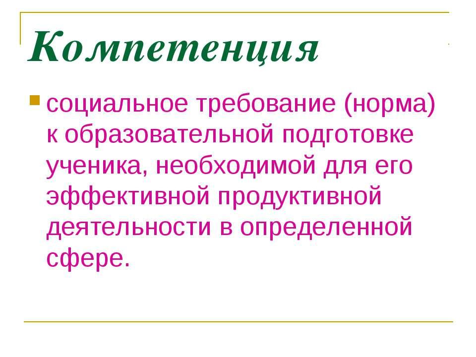 Компетенция социальное требование (норма) к образовательной подготовке ученик...