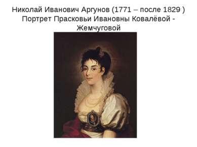 Николай Иванович Аргунов (1771 – после 1829 ) Портрет Прасковьи Ивановны Кова...