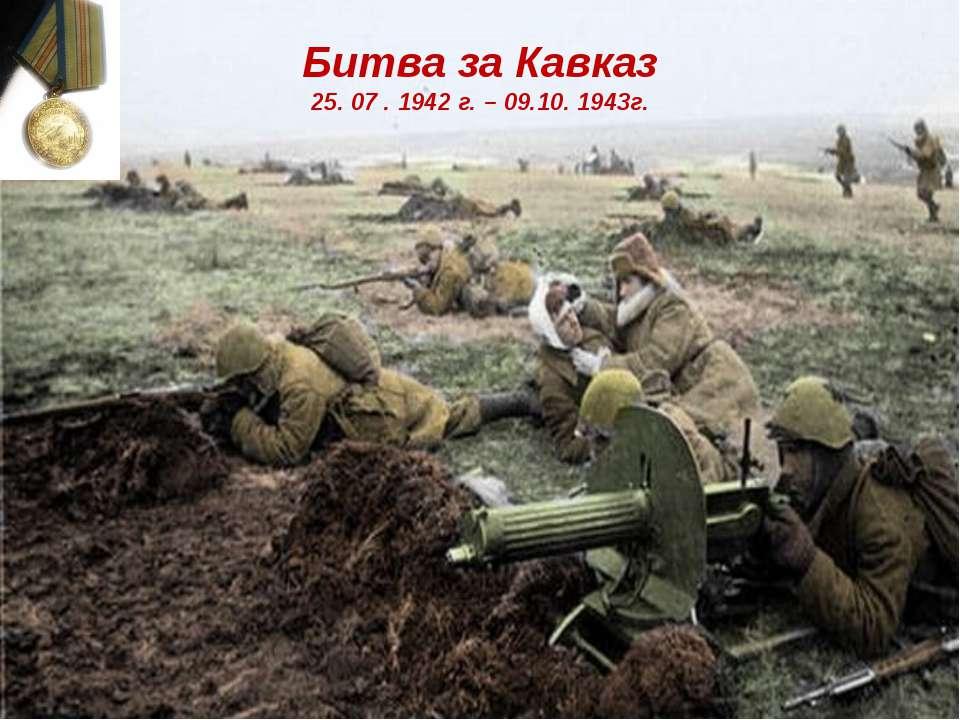 Битва за Кавказ 25. 07 . 1942 г. – 09.10. 1943г.
