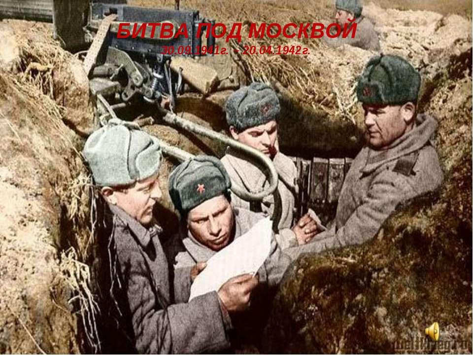 БИТВА ПОД МОСКВОЙ 30.09.1941г. – 20.04.1942г.