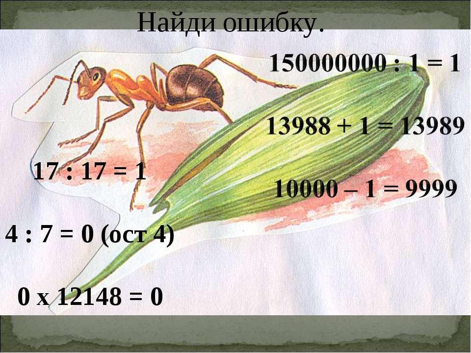 Найди ошибку. 17 : 17 = 1 4 : 7 = 0 (ост 4) 0 х 12148 = 0