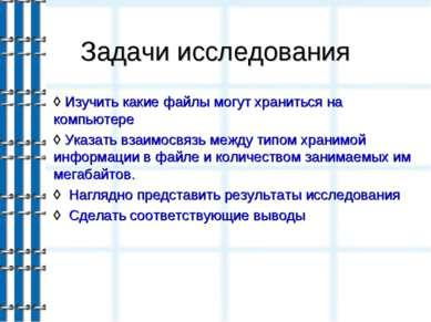 Задачи исследования ◊ Изучить какие файлы могут храниться на компьютере ◊ Ука...