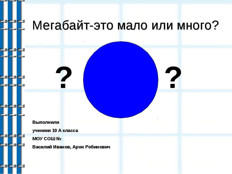Мегабайт-это мало или много? Выполнили ученики 10 А класса МОУ СОШ № Василий ...