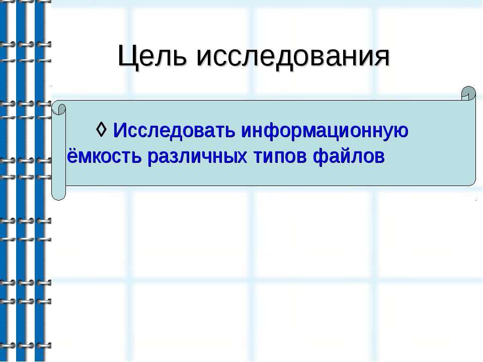 Цель исследования ◊ Исследовать информационную ёмкость различных типов файлов