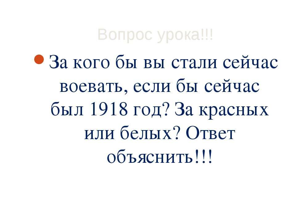 Вопрос урока!!! За кого бы вы стали сейчас воевать, если бы сейчас был 1918 г...
