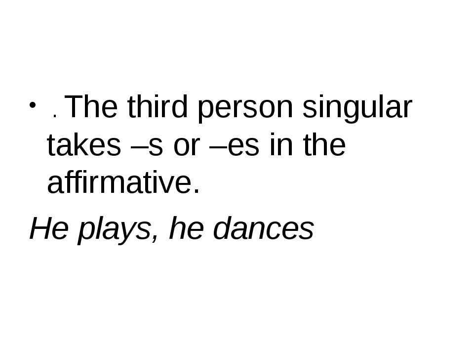 . The third person singular takes –s or –es in the affirmative. He plays, he ...