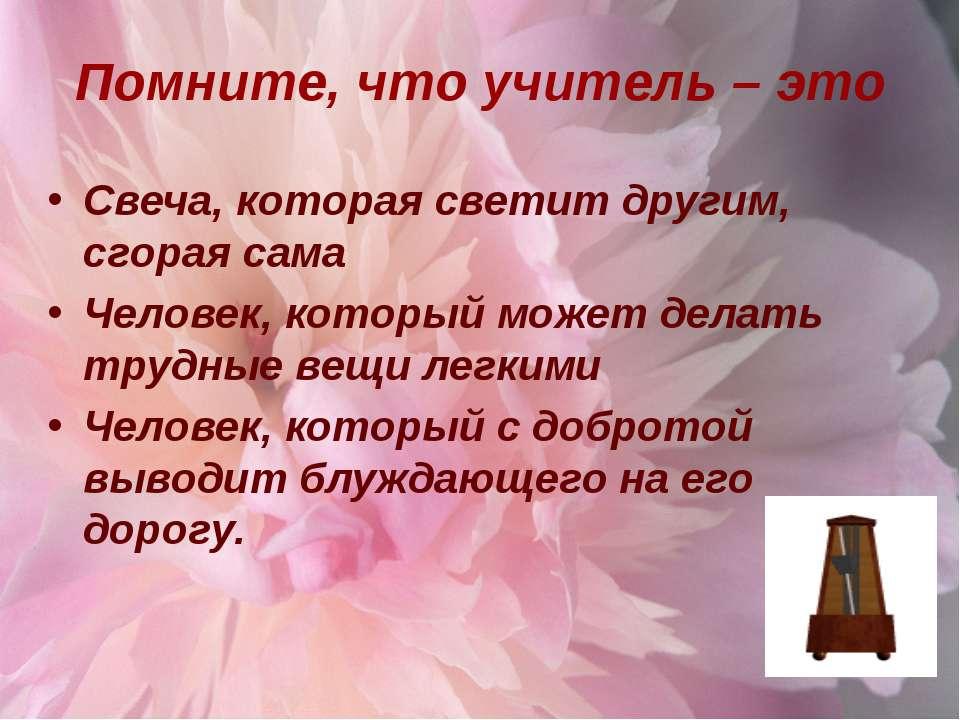 Помните, что учитель – это Свеча, которая светит другим, сгорая сама Человек,...