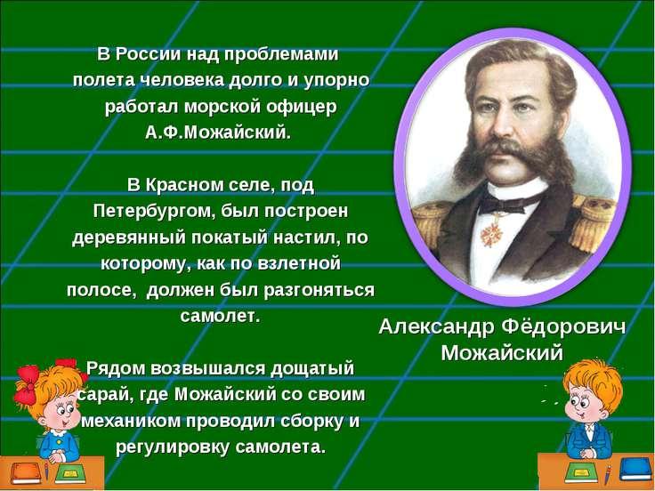 Александр Фёдорович Можайский В России над проблемами полета человека долго и...