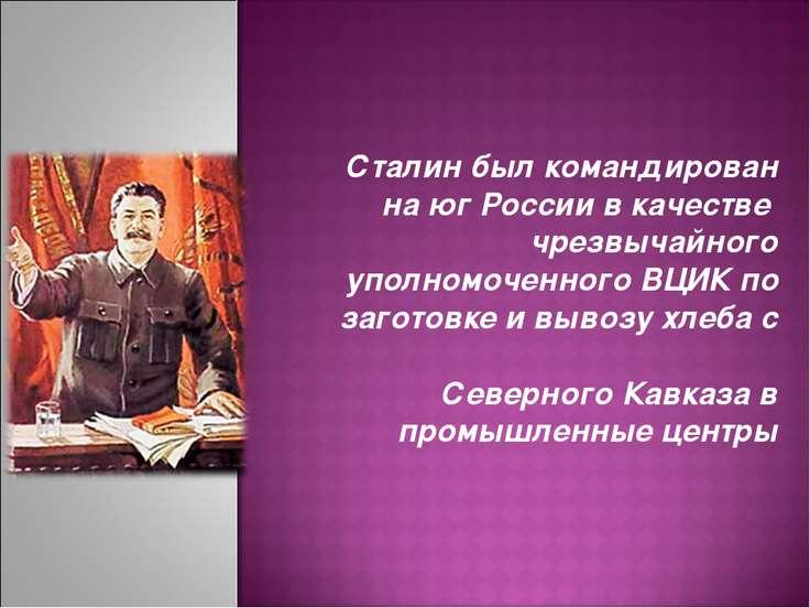 Сталин был командирован на юг России в качестве чрезвычайного уполномоченного...