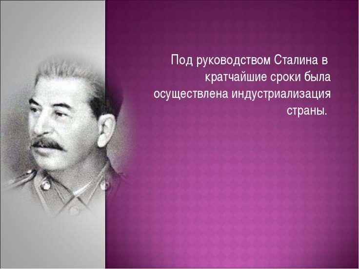 Под руководством Сталина в кратчайшие сроки была осуществлена индустриализаци...