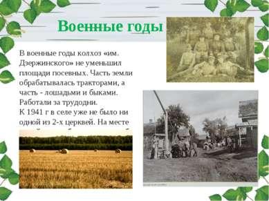 Военные годы В военные годы колхоз «им. Дзержинского» не уменьшил площади пос...