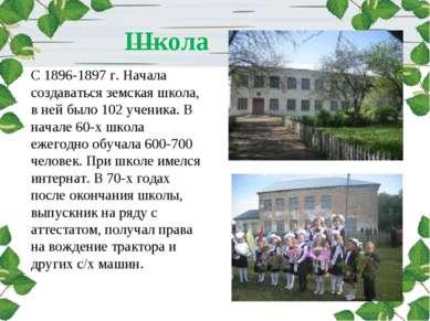 Школа С 1896-1897 г. Начала создаваться земская школа, в ней было 102 ученика...