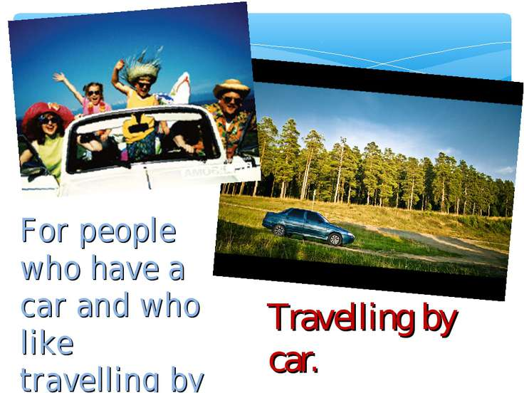 Travelling by car. For people who have a car and who like travelling by car.