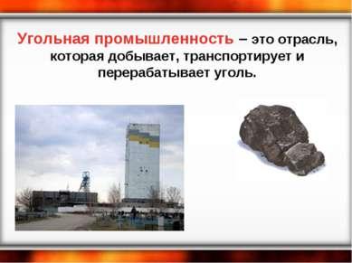 Угольная промышленность – это отрасль, которая добывает, транспортирует и пер...