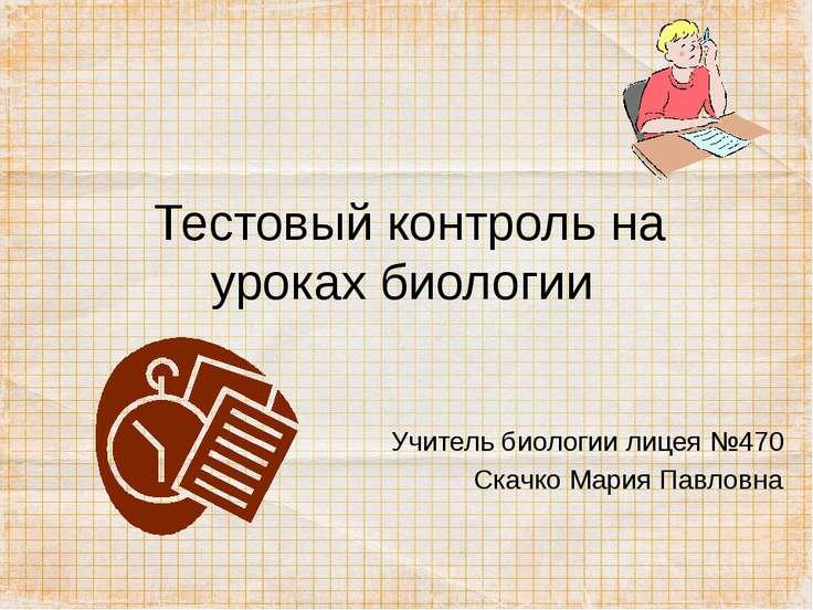 Тестовый контроль на уроках биологии Учитель биологии лицея №470 Скачко Мария...