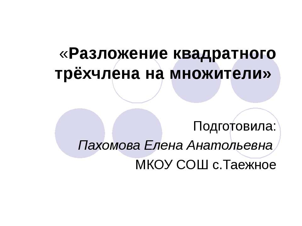 «Разложение квадратного трёхчлена на множители» Подготовила: Пахомова Елена А...