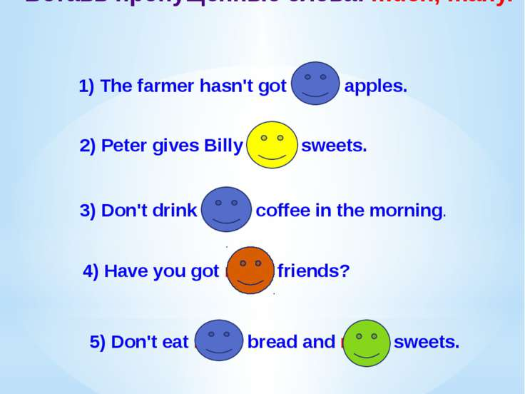 Вставь пропущенные слова: much, many. 1) The farmer hasn't got many apples. 2...