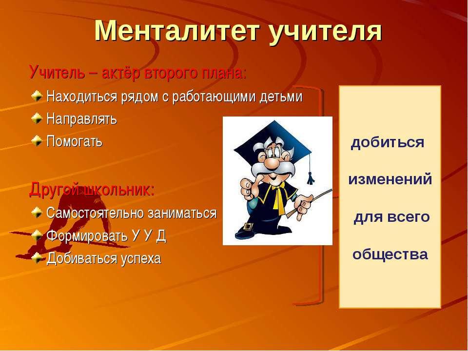 Менталитет учителя Учитель – актёр второго плана: Находиться рядом с работающ...