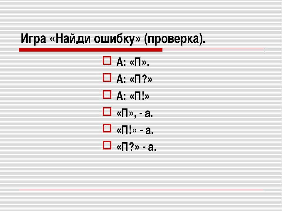 Игра «Найди ошибку» (проверка). А: «П». А: «П?» А: «П!» «П», - а. «П!» - а. «...