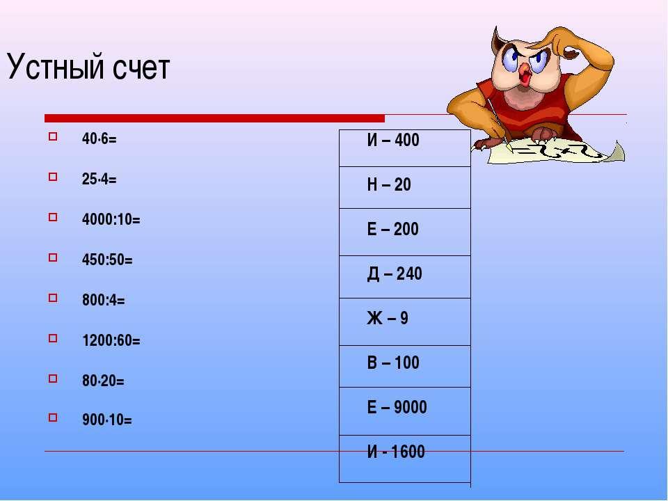 Устный счет 40·6= 25·4= 4000:10= 450:50= 800:4= 1200:60= 80·20= 900·10= И – 4...