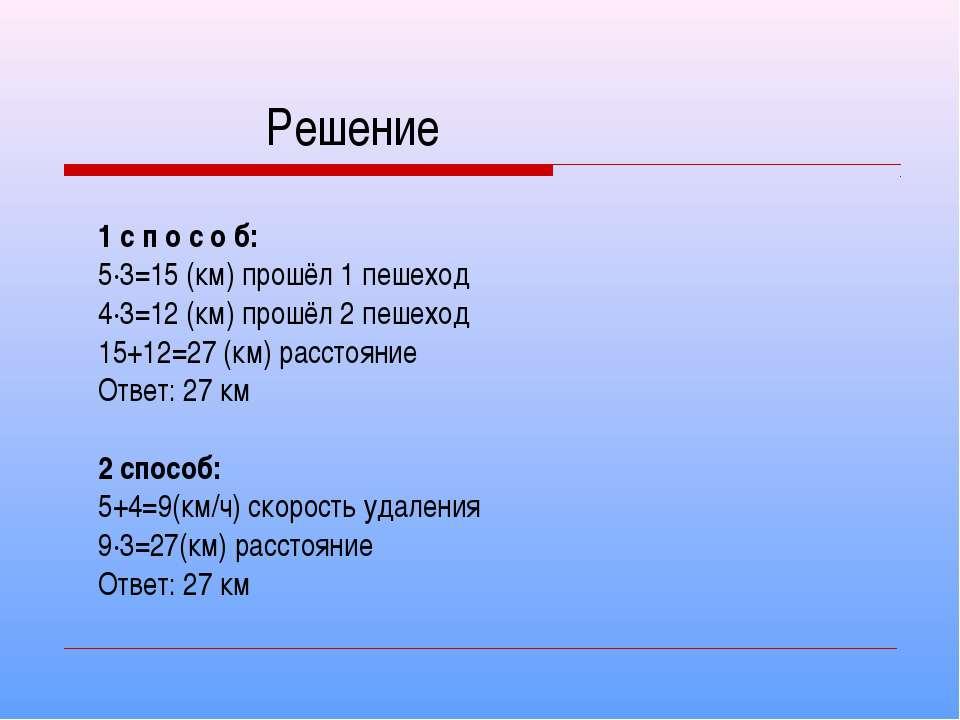 Решение 1 с п о с о б: 5·3=15 (км) прошёл 1 пешеход 4·3=12 (км) прошёл 2 пеше...